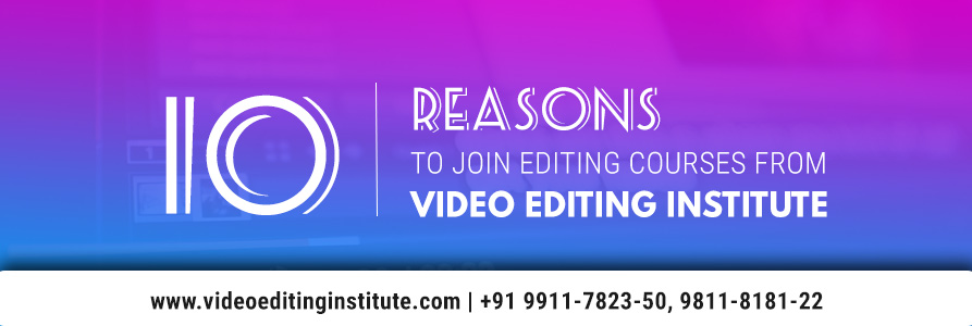 10 Reasons – Why Our Institute is the Right Place for Video Editing Classes?