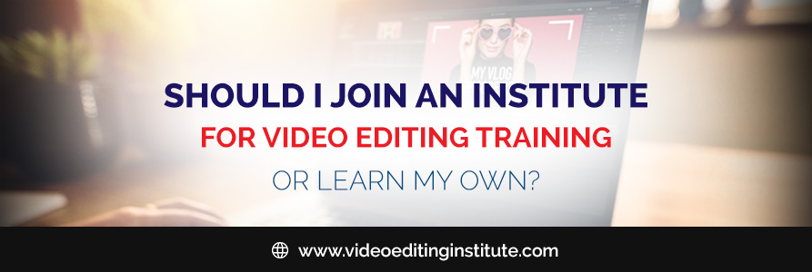 Should I Join An Institute For Video Editing Training Or Learn On My Own